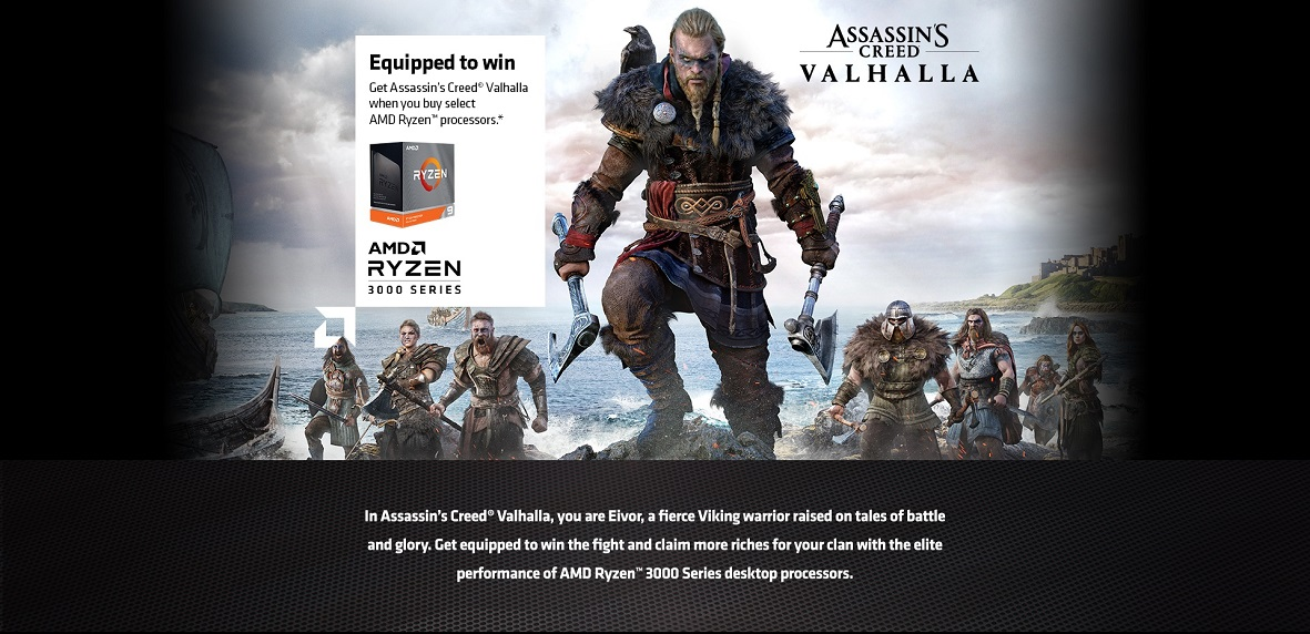 Equipped to Win Get Assassin's Creed® Valhalla when you buy select AMD Ryzen™ processors or a gaming system powered by select AMD Ryzen™ processors.*